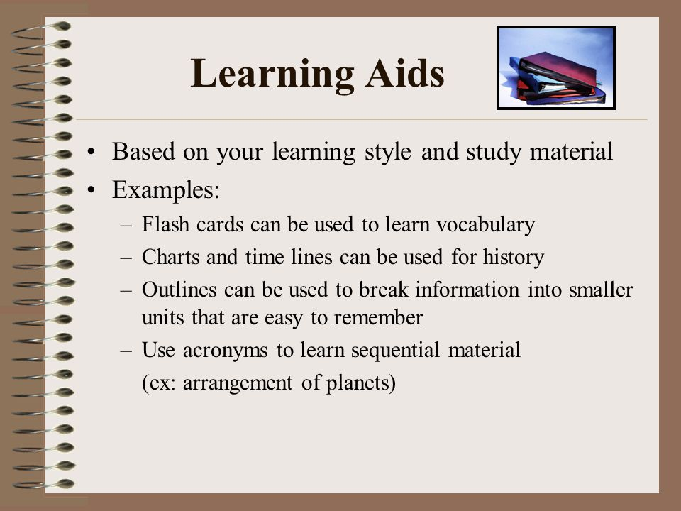 Learning Aids Based on your learning style and study material Examples: –Flash cards can be used to learn vocabulary –Charts and time lines can be use