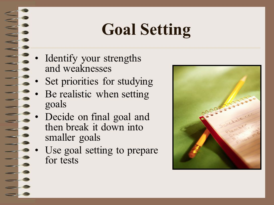 Goal Setting Identify your strengths and weaknesses Set priorities for studying Be realistic when setting goals Decide on final goal and then break it