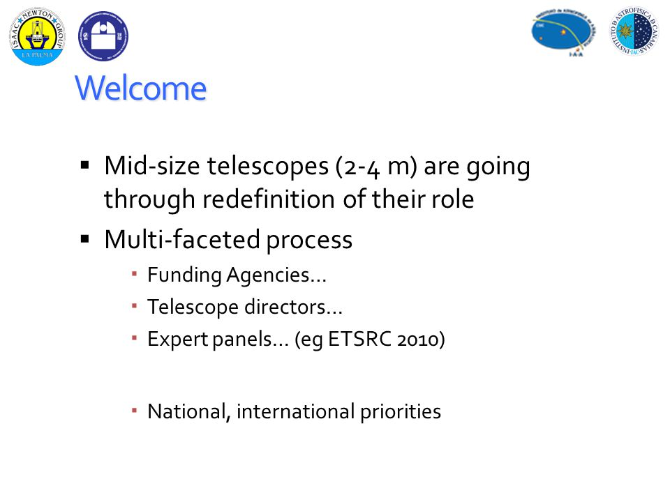 Welcome  Mid-size telescopes (2-4 m) are going through redefinition of their role  Multi-faceted process  Funding Agencies…  Telescope directors…  Expert panels… (eg ETSRC 2010)  National, international priorities