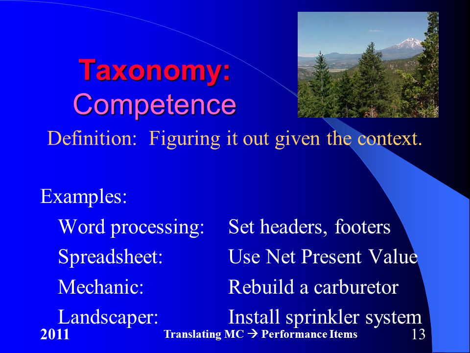 132011 Translating MC  Performance Items Taxonomy: Competence Examples: Word processing:Set headers, footers Spreadsheet:Use Net Present Value Mechanic:Rebuild a carburetor Landscaper:Install sprinkler system Definition: Figuring it out given the context.