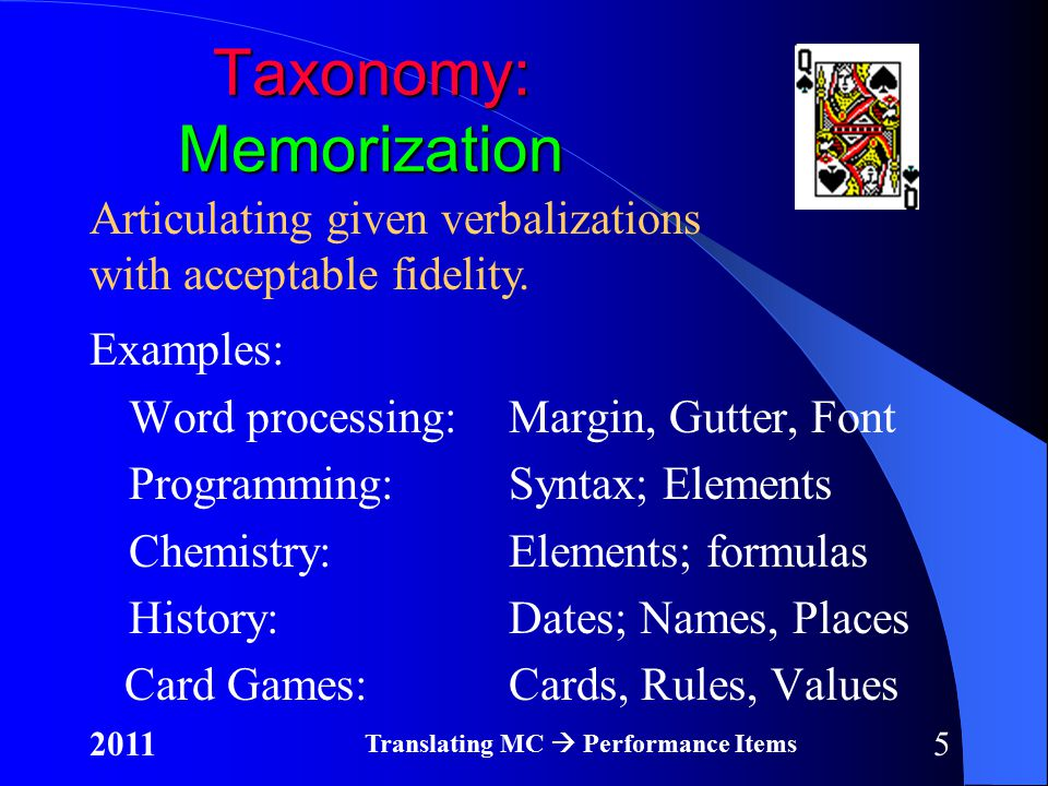 52011 Translating MC  Performance Items Taxonomy: Memorization Examples: Word processing:Margin, Gutter, Font Programming:Syntax; Elements Chemistry:Elements; formulas History:Dates; Names, Places Card Games:Cards, Rules, Values Articulating given verbalizations with acceptable fidelity.