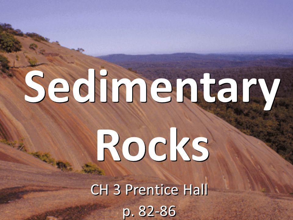 Sedimentary Rocks CH 3 Prentice Hall p. 82-86 CH 3 Prentice Hall p. 82-86