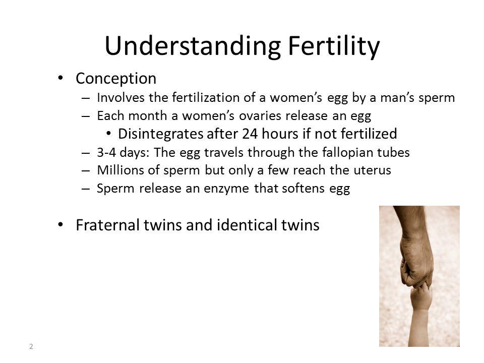 Understanding Fertility Conception – Involves the fertilization of a women's egg by a man's sperm – Each month a women's ovaries release an egg Disint