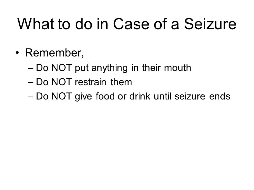 What to do in Case of a Seizure Remember, –Do NOT put anything in their mouth –Do NOT restrain them –Do NOT give food or drink until seizure ends