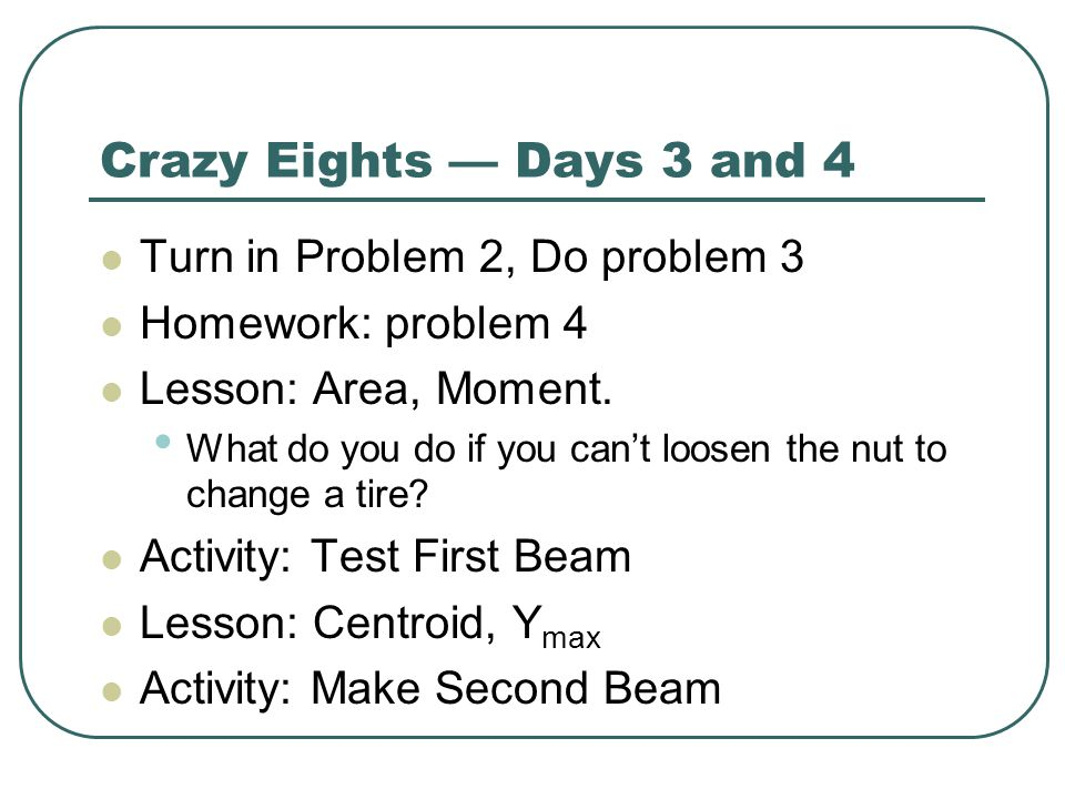 Crazy Eights — Days 3 and 4 Turn in Problem 2, Do problem 3 Homework: problem 4 Lesson: Area, Moment. What do you do if you can't loosen the nut to ch