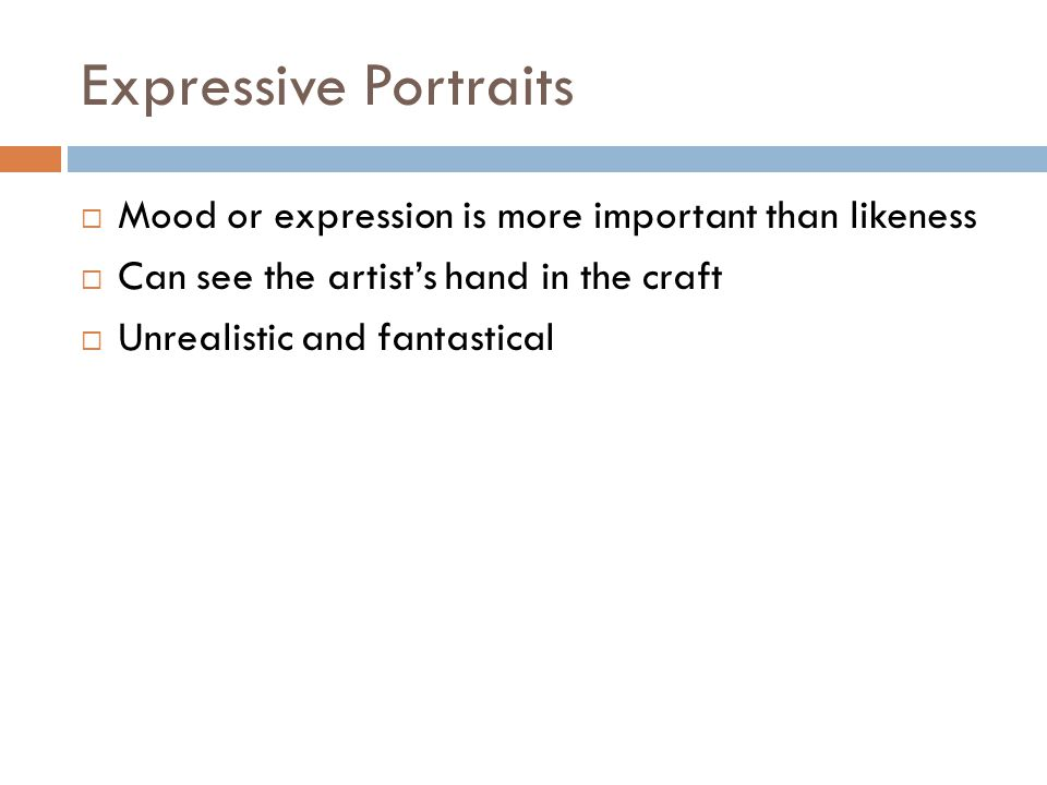 Expressive Portraits  Mood or expression is more important than likeness  Can see the artist's hand in the craft  Unrealistic and fantastical