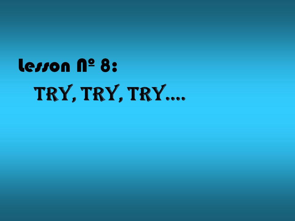 Lesson Nº 8: Try, try, try....