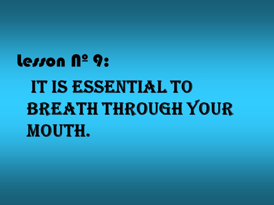 Lesson Nº 9: It is essential to breath through your mouth.