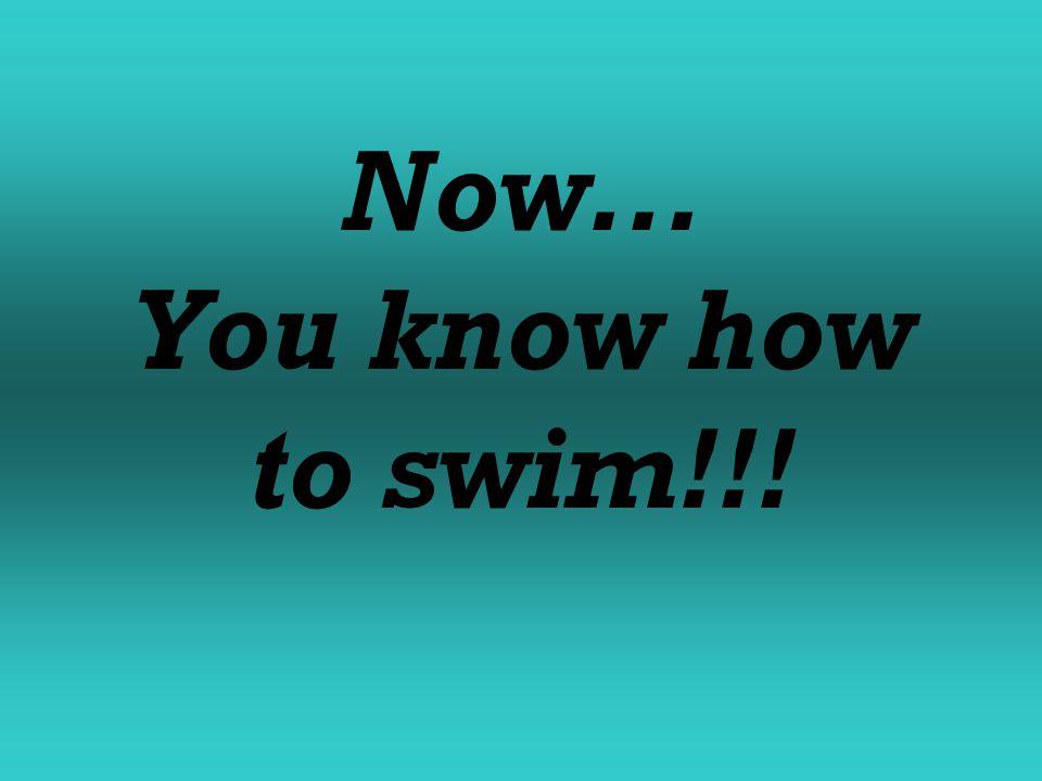 Now... You know how to swim!!!