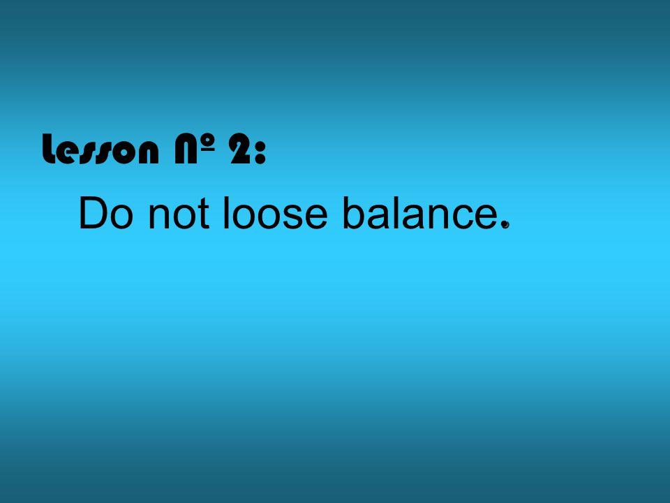 Lesson Nº 2: Do not loose balance.