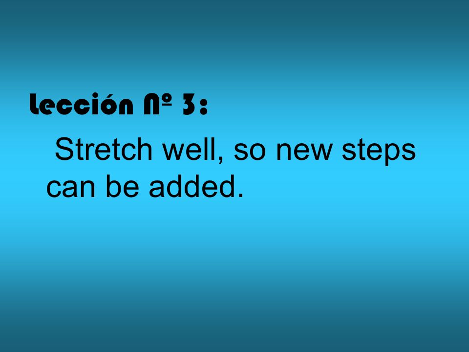 Lección Nº 3: Stretch well, so new steps can be added.
