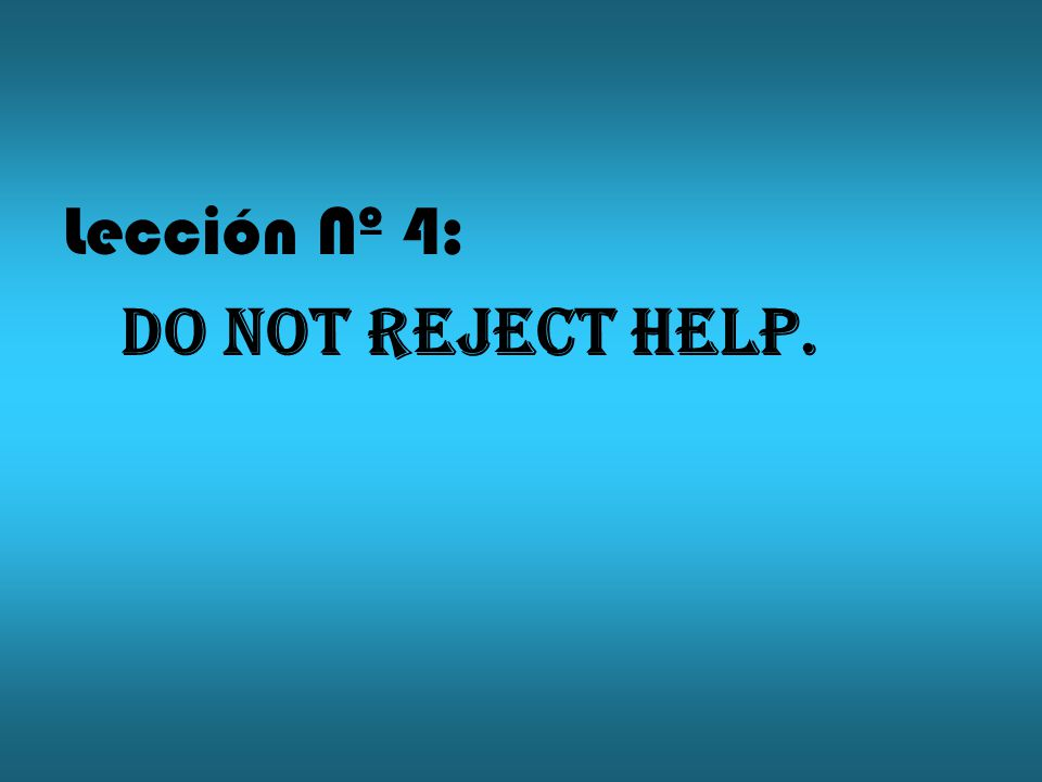 Lección Nº 4: Do not reject help.