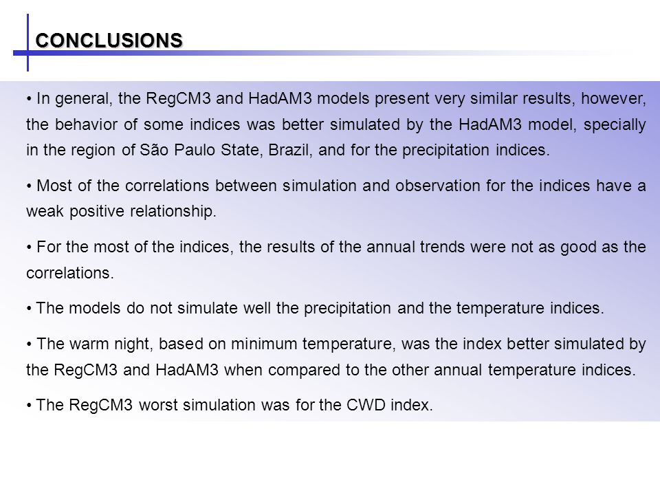 CONCLUSIONS In general, the RegCM3 and HadAM3 models present very similar results, however, the behavior of some indices was better simulated by the HadAM3 model, specially in the region of São Paulo State, Brazil, and for the precipitation indices.