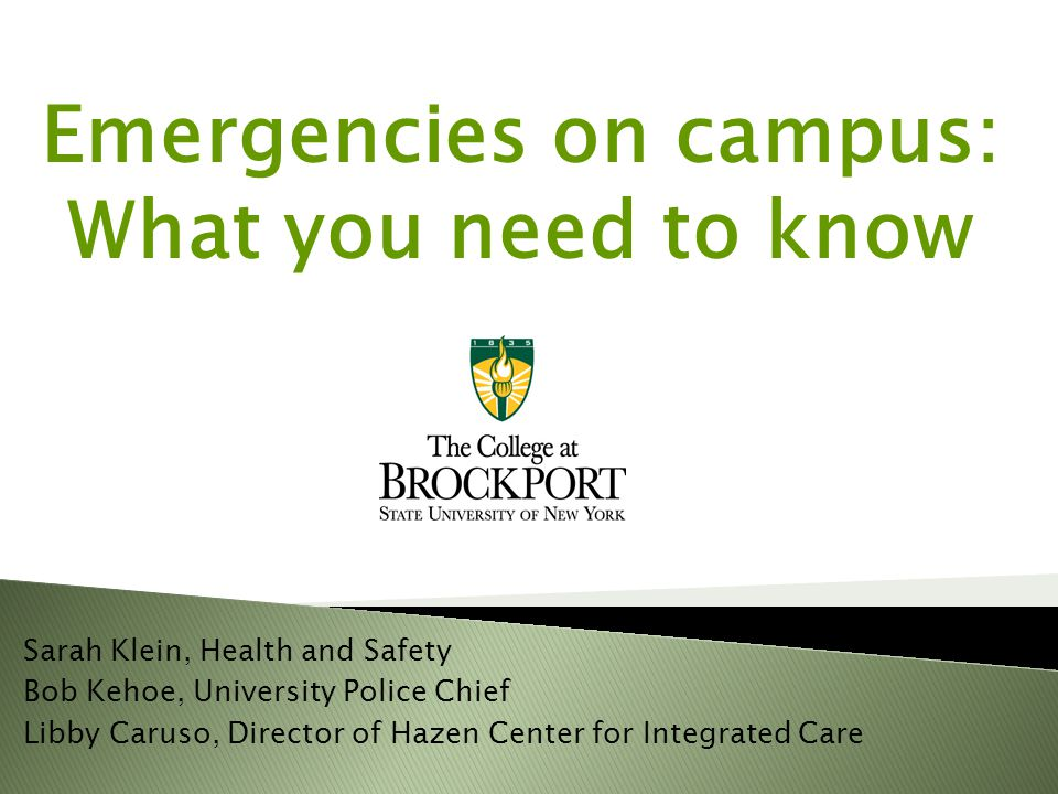 Emergencies on campus: What you need to know Sarah Klein, Health and Safety Bob Kehoe, University Police Chief Libby Caruso, Director of Hazen Center for Integrated Care