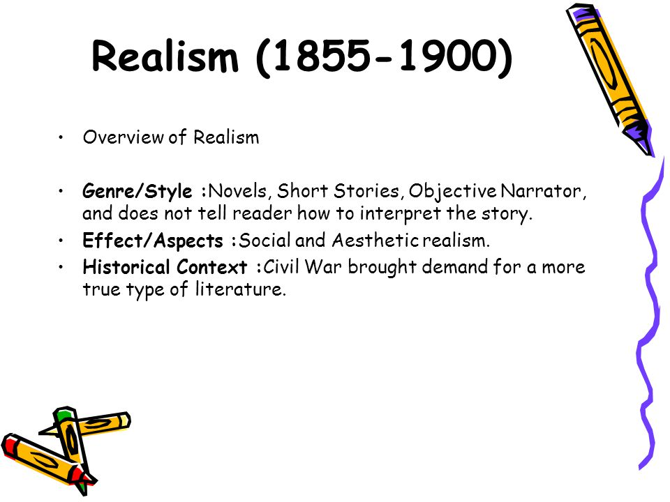 Realism (1855-1900) Overview of Realism Genre/Style :Novels, Short Stories, Objective Narrator, and does not tell reader how to interpret the story. E