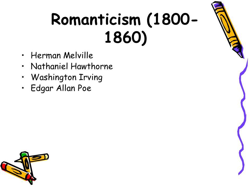 Romanticism (1800- 1860) Herman Melville Nathaniel Hawthorne Washington Irving Edgar Allan Poe