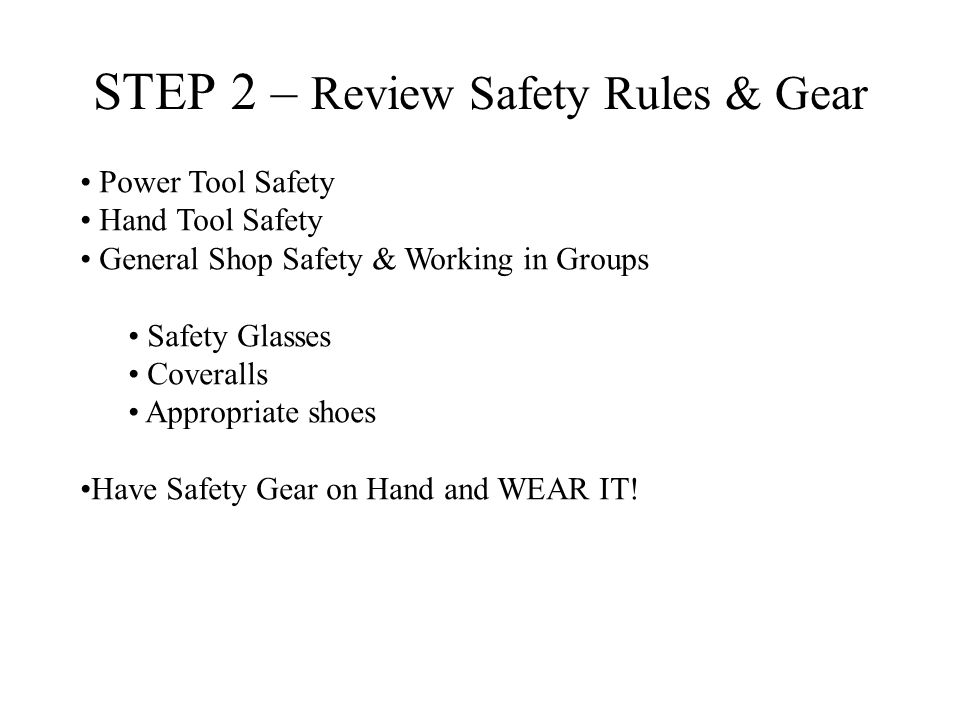 STEP 2 – Review Safety Rules & Gear Power Tool Safety Hand Tool Safety General Shop Safety & Working in Groups Safety Glasses Coveralls Appropriate shoes Have Safety Gear on Hand and WEAR IT!