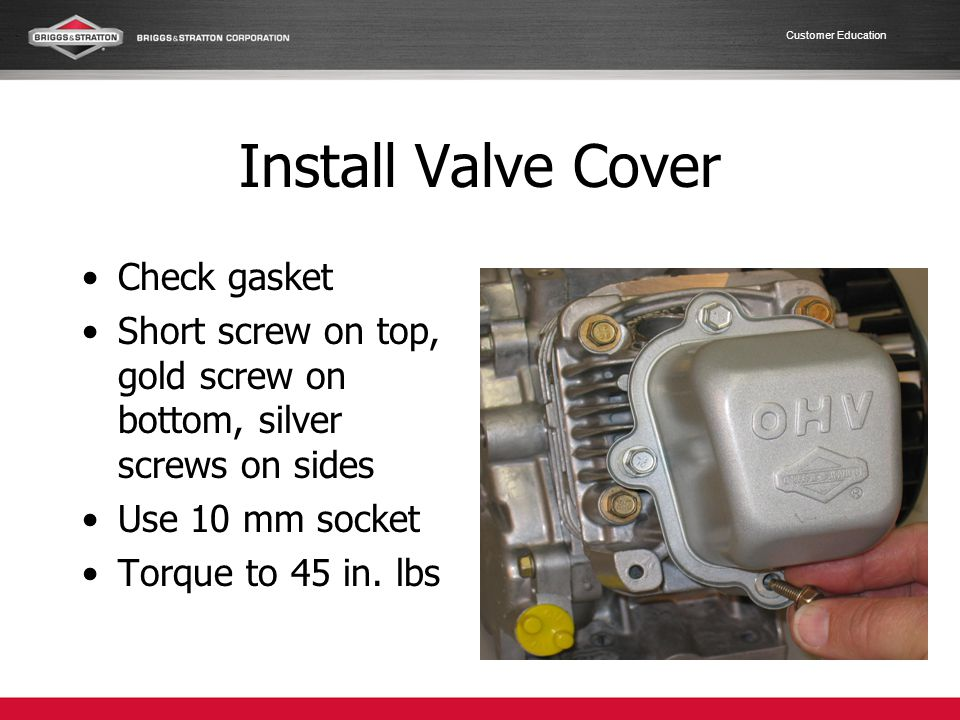 Customer Education Install Valve Cover Check gasket Short screw on top, gold screw on bottom, silver screws on sides Use 10 mm socket Torque to 45 in.