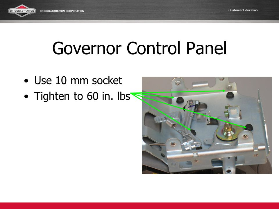 Customer Education Governor Control Panel Use 10 mm socket Tighten to 60 in. lbs