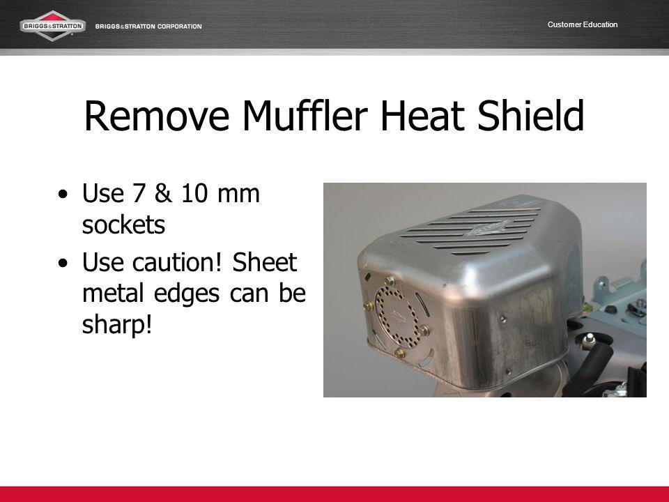 Customer Education Remove Muffler Heat Shield Use 7 & 10 mm sockets Use caution! Sheet metal edges can be sharp!
