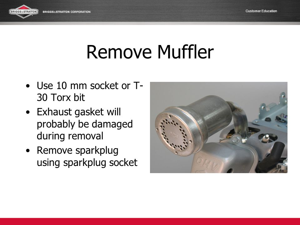 Customer Education Remove Muffler Use 10 mm socket or T- 30 Torx bit Exhaust gasket will probably be damaged during removal Remove sparkplug using spa