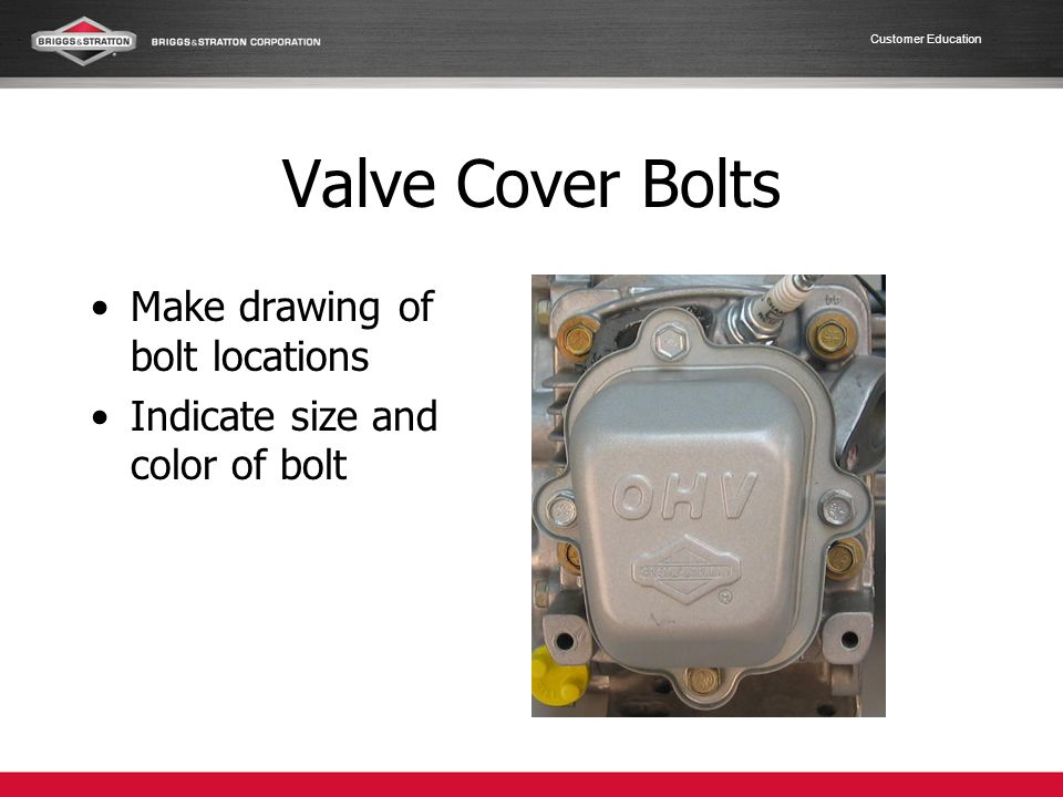 Customer Education Valve Cover Bolts Make drawing of bolt locations Indicate size and color of bolt