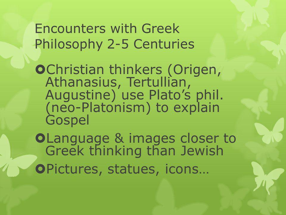 Encounters with Greek Philosophy 2-5 Centuries  Christian thinkers (Origen, Athanasius, Tertullian, Augustine) use Plato's phil.