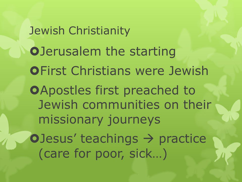 Jewish Christianity  Jerusalem the starting  First Christians were Jewish  Apostles first preached to Jewish communities on their missionary journeys  Jesus' teachings  practice (care for poor, sick…)