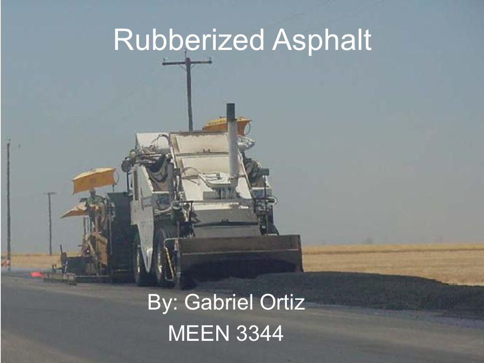 Rubberized Asphalt By: Gabriel Ortiz MEEN 3344