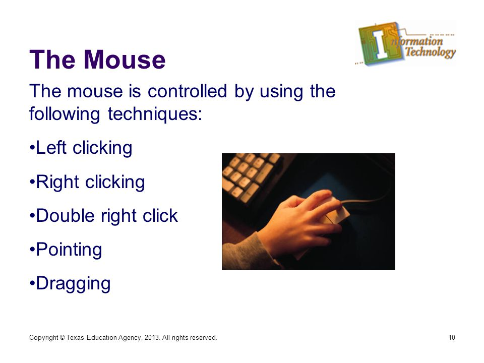 The Mouse 10 The mouse is controlled by using the following techniques: Left clicking Right clicking Double right click Pointing Dragging Copyright © Texas Education Agency, 2013.