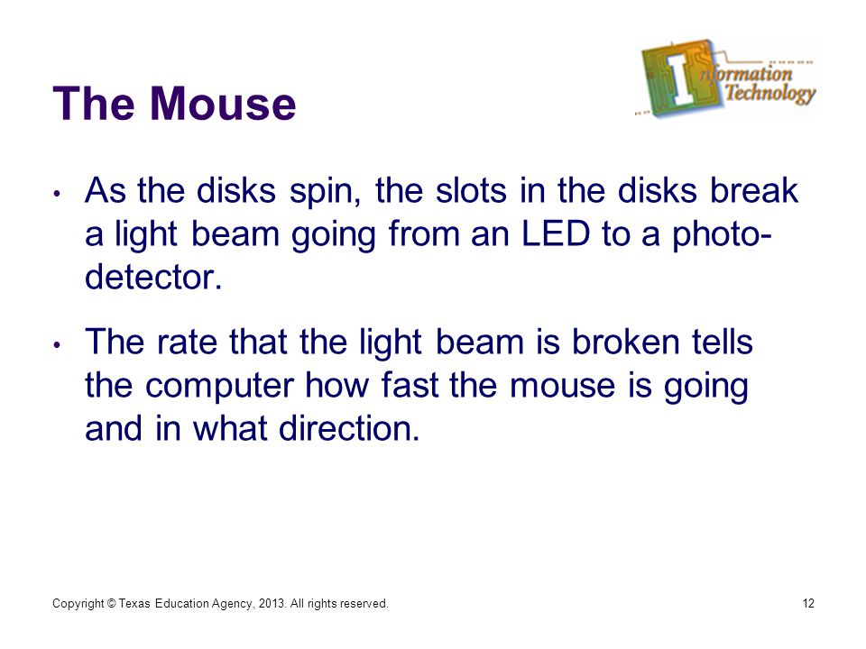 The Mouse As the disks spin, the slots in the disks break a light beam going from an LED to a photo- detector.