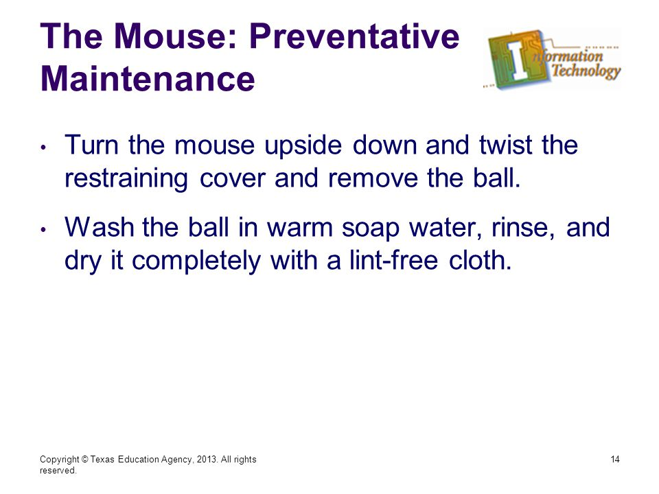 The Mouse: Preventative Maintenance Turn the mouse upside down and twist the restraining cover and remove the ball.
