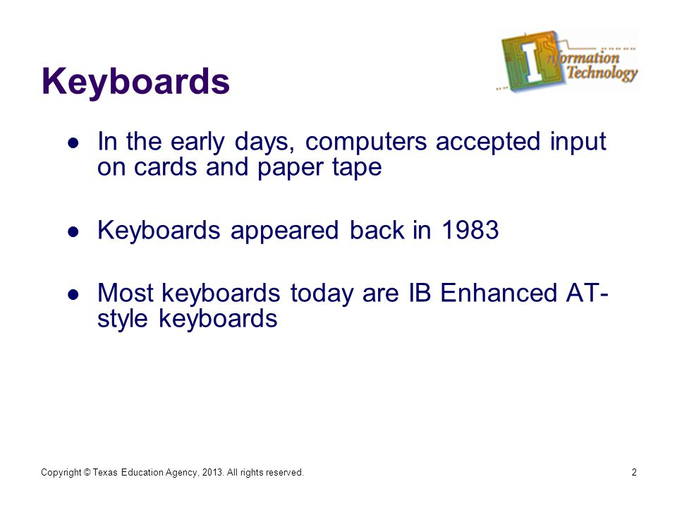 Keyboards In the early days, computers accepted input on cards and paper tape Keyboards appeared back in 1983 Most keyboards today are IB Enhanced AT- style keyboards 2Copyright © Texas Education Agency, 2013.