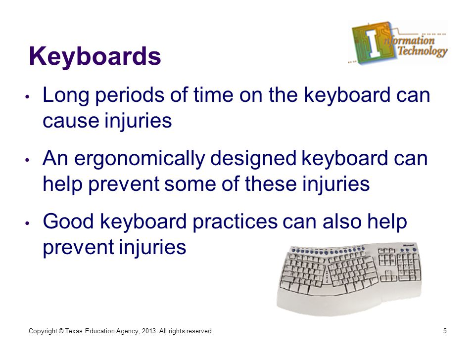 Keyboards Long periods of time on the keyboard can cause injuries An ergonomically designed keyboard can help prevent some of these injuries Good keyboard practices can also help prevent injuries 5Copyright © Texas Education Agency, 2013.