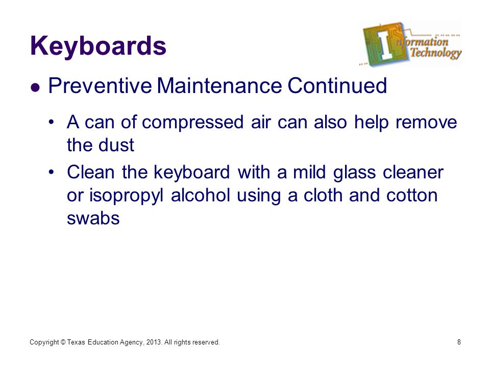 Keyboards Preventive Maintenance Continued A can of compressed air can also help remove the dust Clean the keyboard with a mild glass cleaner or isopropyl alcohol using a cloth and cotton swabs 8Copyright © Texas Education Agency, 2013.