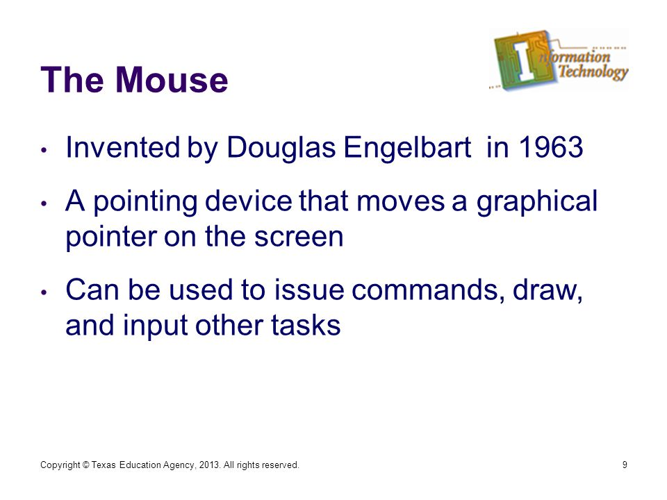 The Mouse Invented by Douglas Engelbart in 1963 A pointing device that moves a graphical pointer on the screen Can be used to issue commands, draw, and input other tasks 9Copyright © Texas Education Agency, 2013.