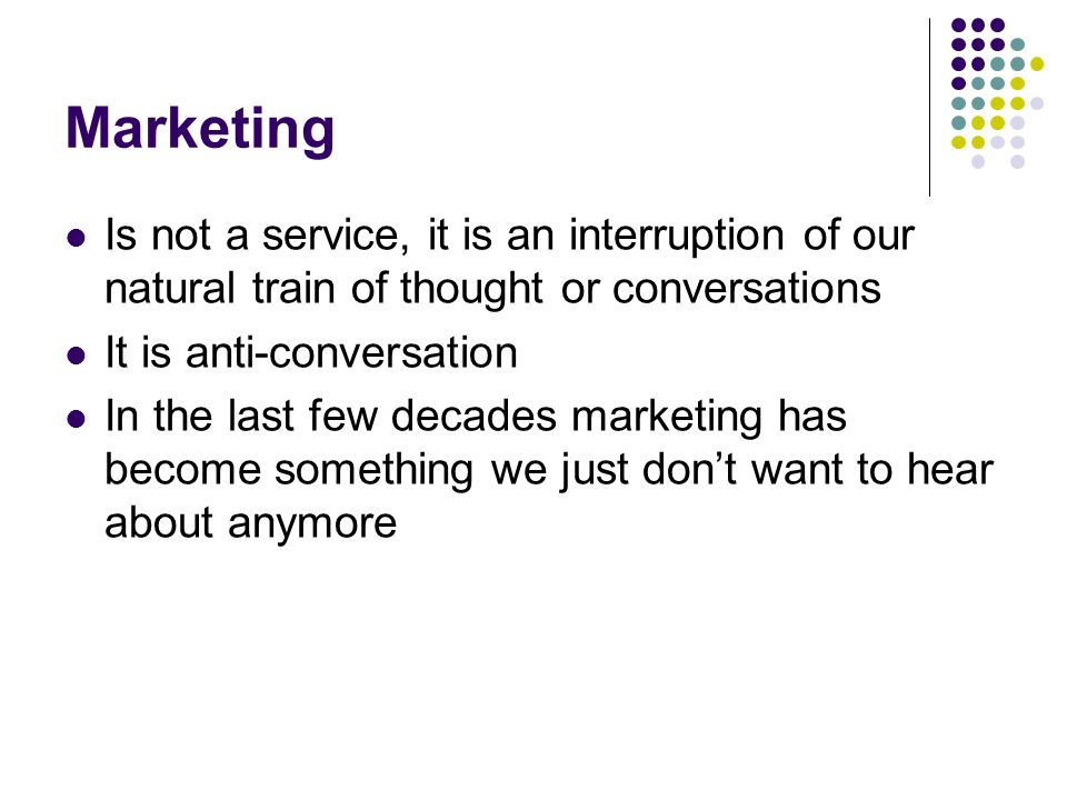 Marketing Is not a service, it is an interruption of our natural train of thought or conversations It is anti-conversation In the last few decades marketing has become something we just don't want to hear about anymore