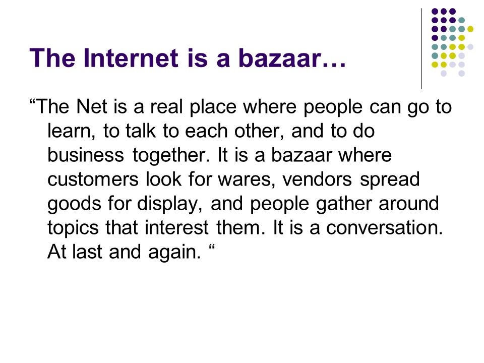 The Internet is a bazaar… The Net is a real place where people can go to learn, to talk to each other, and to do business together.