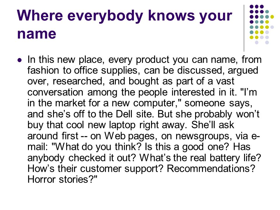 Where everybody knows your name In this new place, every product you can name, from fashion to office supplies, can be discussed, argued over, researched, and bought as part of a vast conversation among the people interested in it.