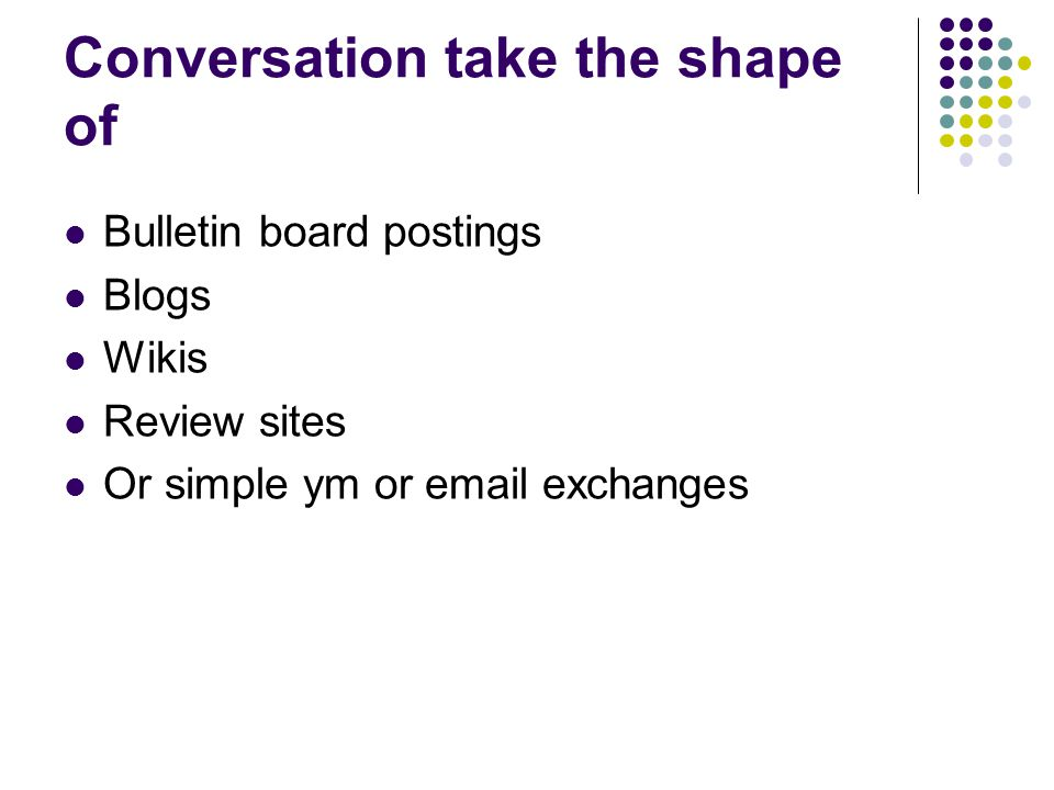 Conversation take the shape of Bulletin board postings Blogs Wikis Review sites Or simple ym or email exchanges