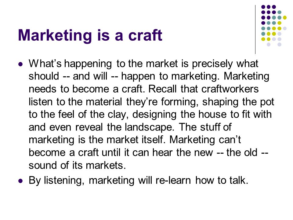 Marketing is a craft What's happening to the market is precisely what should -- and will -- happen to marketing.