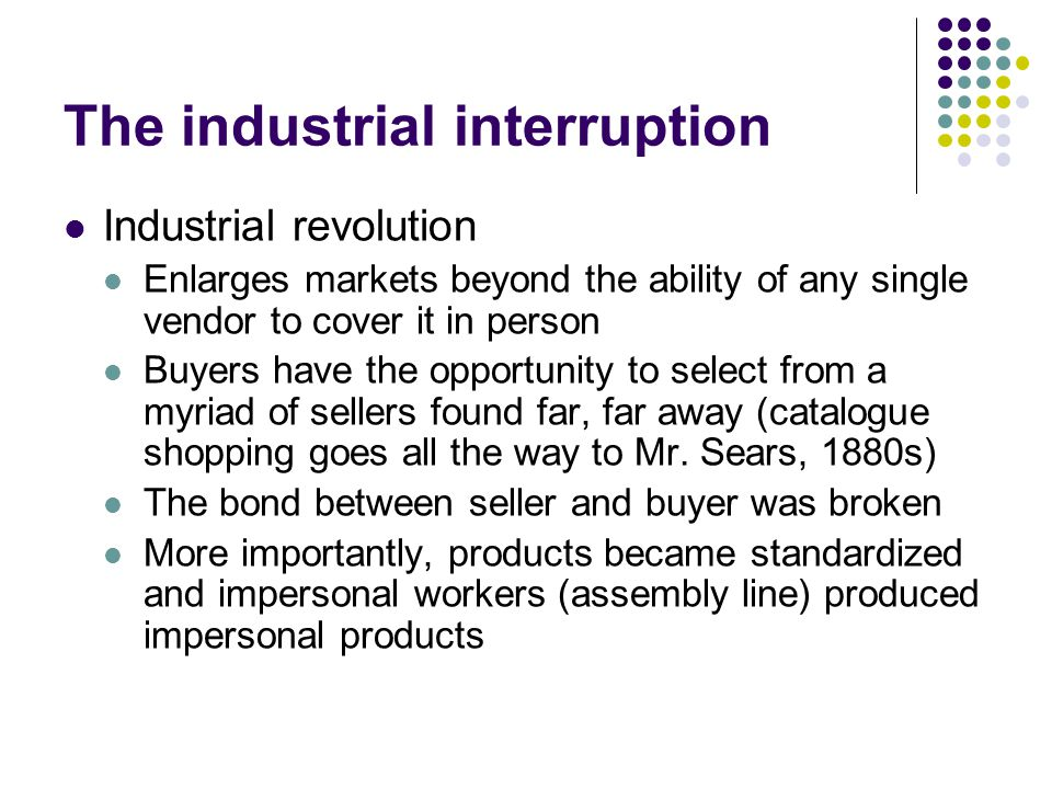 The industrial interruption Industrial revolution Enlarges markets beyond the ability of any single vendor to cover it in person Buyers have the opportunity to select from a myriad of sellers found far, far away (catalogue shopping goes all the way to Mr.