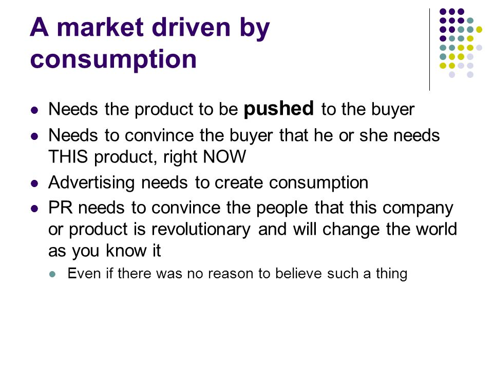 A market driven by consumption Needs the product to be pushed to the buyer Needs to convince the buyer that he or she needs THIS product, right NOW Advertising needs to create consumption PR needs to convince the people that this company or product is revolutionary and will change the world as you know it Even if there was no reason to believe such a thing