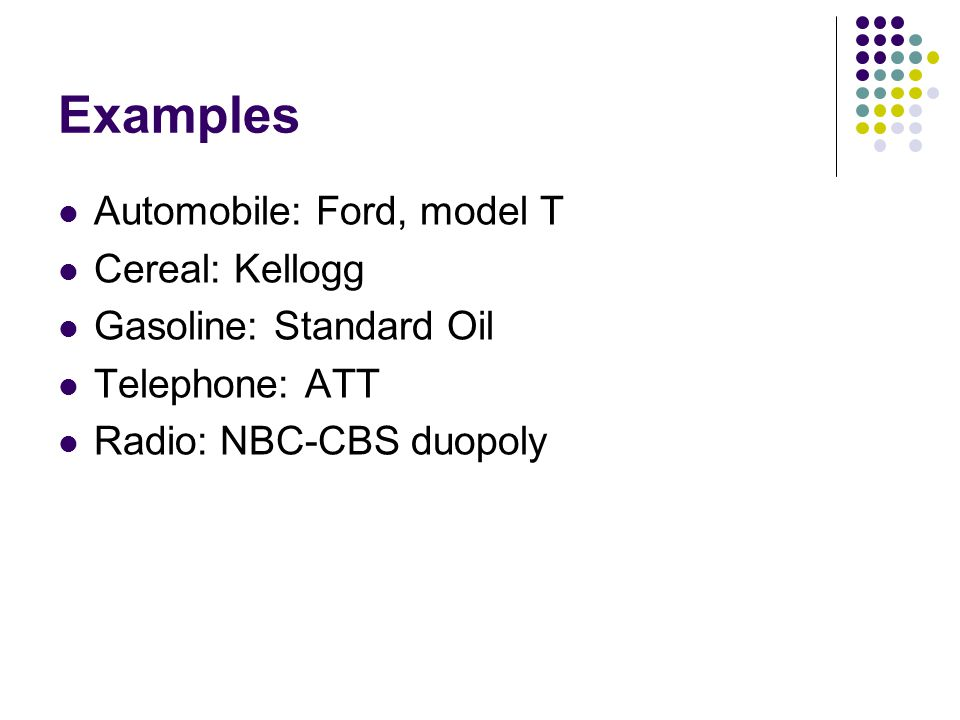 Examples Automobile: Ford, model T Cereal: Kellogg Gasoline: Standard Oil Telephone: ATT Radio: NBC-CBS duopoly