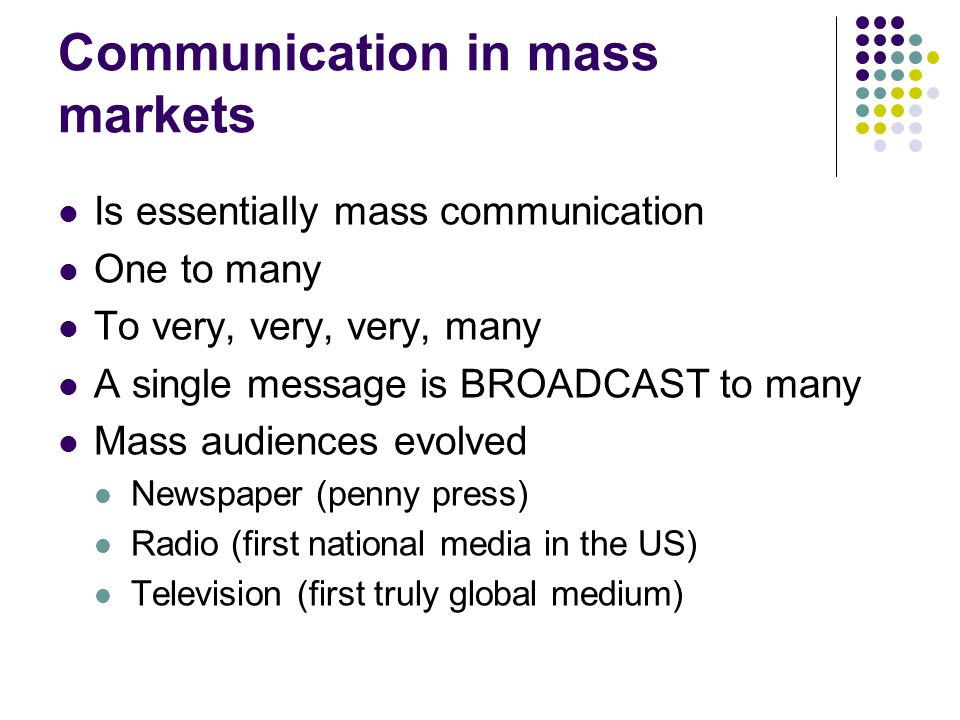 Communication in mass markets Is essentially mass communication One to many To very, very, very, many A single message is BROADCAST to many Mass audiences evolved Newspaper (penny press) Radio (first national media in the US) Television (first truly global medium)