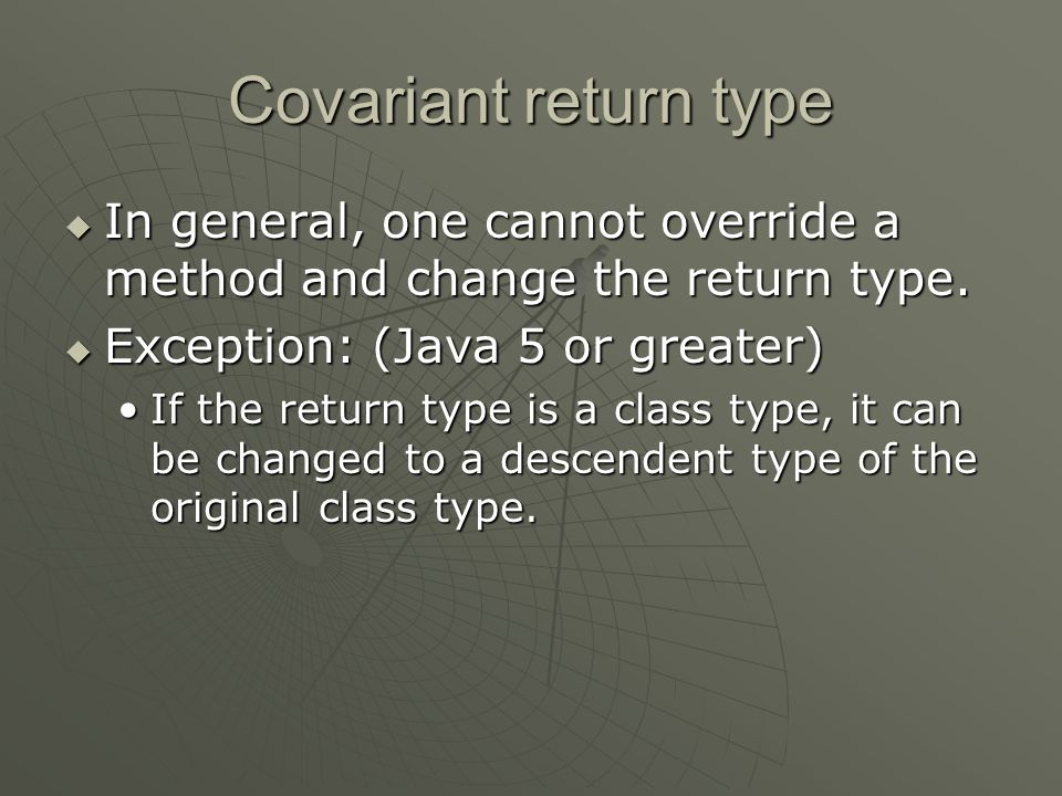 Covariant return type  In general, one cannot override a method and change the return type.