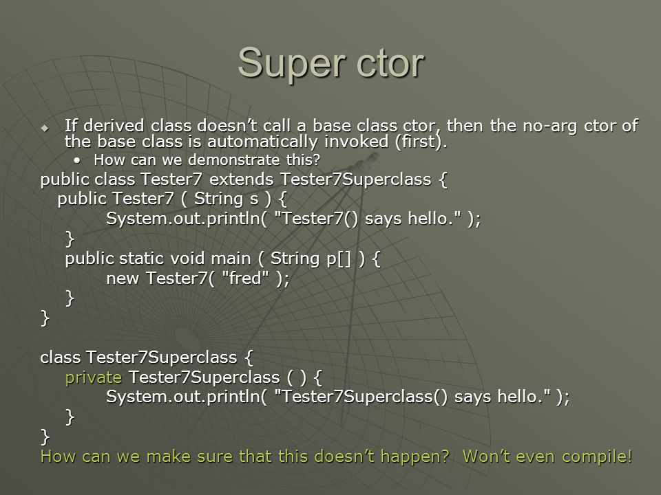 Super ctor  If derived class doesn't call a base class ctor, then the no-arg ctor of the base class is automatically invoked (first).