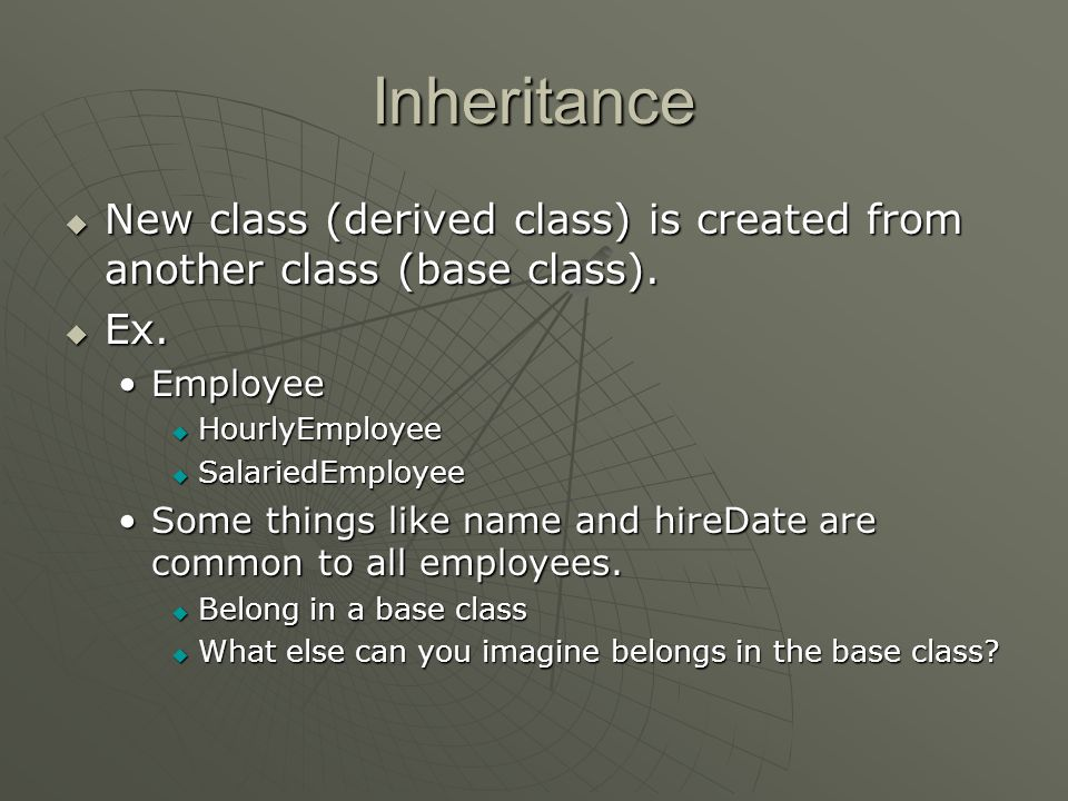 Inheritance  Employee HourlyEmployeeHourlyEmployee SalariedEmployeeSalariedEmployee  Some things are relevant to only a salaried employee or an hourly employee.