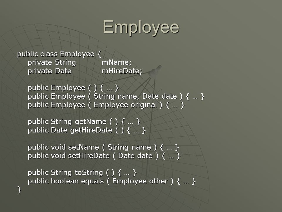 Employee public class Employee { private StringmName; private DatemHireDate; public Employee ( ) { … } public Employee ( String name, Date date ) { … } public Employee ( Employee original ) { … } public String getName ( ) { … } public Date getHireDate ( ) { … } public void setName ( String name ) { … } public void setHireDate ( Date date ) { … } public String toString ( ) { … } public boolean equals ( Employee other ) { … } }