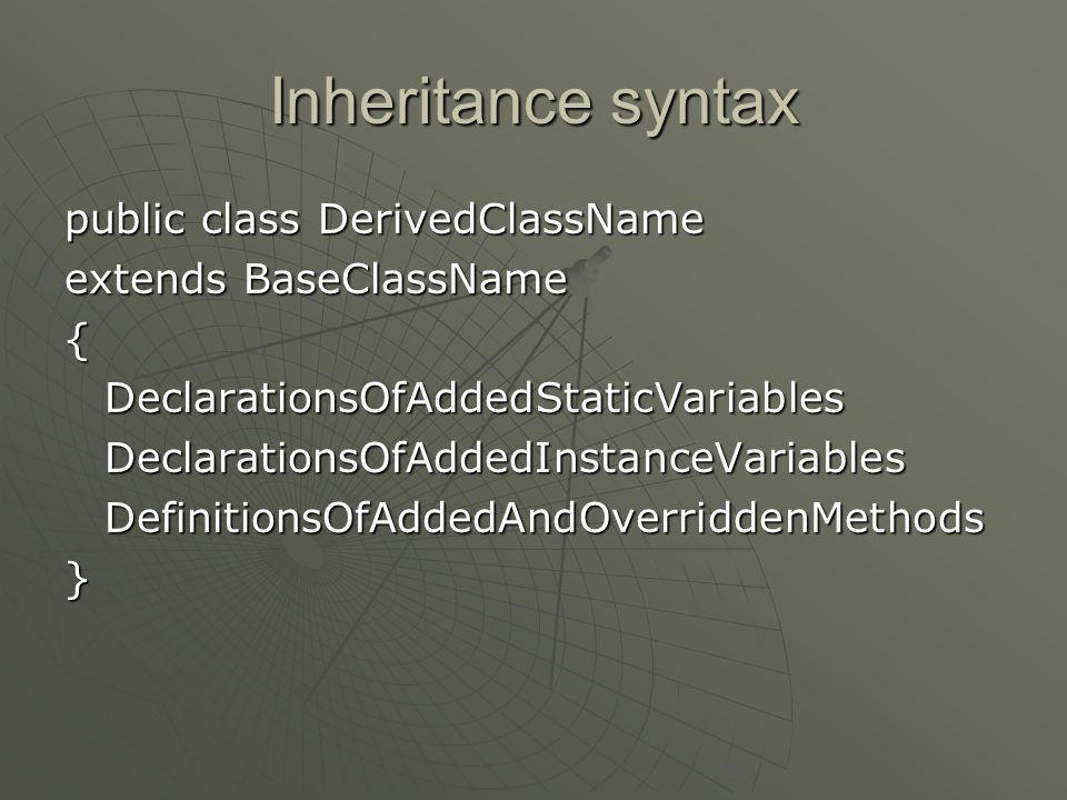 Inheritance syntax public class DerivedClassName extends BaseClassName {DeclarationsOfAddedStaticVariablesDeclarationsOfAddedInstanceVariablesDefinitionsOfAddedAndOverriddenMethods}